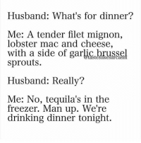 Hahahahahahaa Why does this sound like me & @some_fucking_asshole discussing our dinner plans every night manup dinnerplans romanticshit 😙: Husband: What's for dinner?  Me: A tender filet mignon,  lobster mac and cheese,  with a side of garliç brussel  sprouts.  Husband: Really?  Me: No, tequila's in the  freezer. Man up. We're  drinking dinner tonight. Hahahahahahaa Why does this sound like me & @some_fucking_asshole discussing our dinner plans every night manup dinnerplans romanticshit 😙