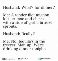 Tequila: Husband: What's for dinner?  Me: A tender filet mignon,  lobster mac and cheese,  with a side of garlic brussel  sprouts.  Husband: Really?  Me: No, tequila's in the  freezer. Man up. We're  drinking dinner tonight.  asleepy Panda me  Sleepy Pandame  @sleepy Panda.me