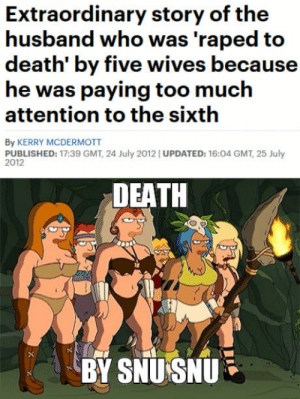 Apparently this could happen in real life: husband who was raped to  death' by five wives because  he was paying too much  attention to the sixth  By KERRY MCDERMOTT  PUBLISHED: 17:39 GMT, 24 July 2012 UPDATED: 16:04 GMT, 25 July  2012  DEATH  BY SNU SNU Apparently this could happen in real life