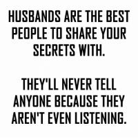 О: HUSBANDS ARE THE BEST  PEOPLE TO SHARE YOUR  SECRETS WITH  THEY'LL NEVER TELL  ANYONE BECAUSE THEY  ARENT EVEN LISTENING  SR  YG  EU  LEN  BO  Ill  ETN  HET  TE  EE  TRI  RSS  EA  AW Ell  RH  ECN  VAL  SOE  NEE  DTR  LE  EE  BPS  ALE  NE E  EDN  YNT  SO  HYE  TNR  UE  A A