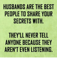 Husband Meme: HUSBANDS ARE THE BEST  PEOPLE TO SHARE YOUR  SECRETS WITH  THEY'LL NEVER TELL  ANYONE BECAUSE THEY  AREN'T EVEN LISTENING