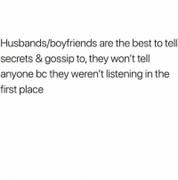 Funny, Best, and Secrets: Husbands/boyfriends are the best to tell  secrets & gossip to, they won't tell  anyone bc they weren't listening in the  first place Where's👏🏻the👏🏻lie👏🏻 @_taxo_ 😂