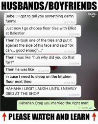 """Funny, Huh, and Memes: HUSBANDS/BOYFRIENDS  Babe!! I got to tell you something damn  funny!  3:07 PM  Just now I go choose floor tiles with Elliot  at Balestier  3:07 PMM  Then he took one of the tiles and put it  against the side of his face and said """"ok  can... good enough...""""  Then I was like """"huh why did you do that  3:08 PM  3:08 PM  Then he was like 3:08 PM  in case I need to sleep on the kitchen  floor next time  HAHAHA I LEGIT LAUGH UNTIL I NEARLY  DIED AT THE SHOP  3:08 PM  3:08 PM  Hahahah Omg you married the right man!  3:10 PM  ↑ PLEASE WATCH AND LEARN ↑ This is called """"planning for the worst"""" HAHAHAHHA!!! Tag your boyfriend-husband!!"""