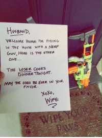 Funny, Marriage, and Home: HusEAND  WELCOME HOMe. 'M HIDING  IN THE HoUSE WITH A NERF  GuN, HERE IS THE OTHER  ONE..  THE LOSEe Cooks  DINNER TONIGHT.  MAY THE ODDS BE EVER IN yoUR  FAVOR  WIFE What the ideal marriage looks like https://t.co/hqKmD82Naf