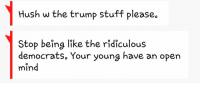 """Tumblr, Blog, and Http: Hush w the trump stuff please.  Stop being like the ridiculous  democrats. Your young have an open  mind <p><a href=""""http://memehumor.tumblr.com/post/157677841513/my-trump-praising-mom-texted-me-this-after-telling"""" class=""""tumblr_blog"""">memehumor</a>:</p>  <blockquote><p>My Trump-praising mom texted me this after telling her the cost of potential deportation costs</p></blockquote>"""