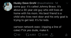 I like to think this is how it actually went down: Husky Dave Grohl @saulmalone. 1d  some guy: it's called Johnny Bravo. it's  about a 30 year old guy who still lives at  home with his mom. His best friend is a  child who lives next door and his only goal is  trying to get laid. It's for kids  ICK TO  cartoon network exec: (ripping a line of  coke) f*ck yes dude, make it  950 t04,663 23.9K I like to think this is how it actually went down