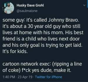 How the show came to be: Husky Dave Grohl  @saulmalone  some guy: it's called Johnny Bravo.  it's about a 30 year old guy who still  lives at home with his mom. His best  friend is a child who lives next door  and his only goal is trying to get laid.  It's for kids.  cartoon network exec: (ripping a line  of coke) f*ck yes dude, make it.  1:40 PM 23 Apr 19 Twitter for iPhone How the show came to be