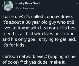 The creation of Johnny Bravo.: Husky Dave Grohl  @saulmalone  some guy: it's called Johnny Bravo.  it's about a 30 year old guy who still  lives at home with his mom. His best  friend is a child who lives next door  and his only goal is trying to get laid.  It's for kids.  cartoon network exec: (ripping a line  of coke) f*ck yes dude, make it. The creation of Johnny Bravo.
