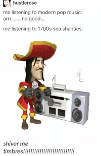 Is this person piratekin: hustlerose  me listening to modern pop music:  arrno good...  me listening to 1700s sea shanties:  shiver me Is this person piratekin
