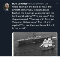 "Beautiful, Navy, and World: Huw Lemmey @huwlemmey 2h  While sailing in the Med in 1962, the  aircraft carrier USS Independence  flashed the Amerigo Vespucci with the  light signal asking ""Who are you?"" The  ship answered, ""Training ship Amerigo  Vespucci, Italian Navy."" The US ship  replied You are the most beautiful ship  in the world."" You are the most beautiful ship in the world"