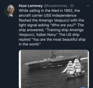 "You are the most beautiful ship in the world: Huw Lemmey @huwlemmey 2h  While sailing in the Med in 1962, the  aircraft carrier USS Independence  flashed the Amerigo Vespucci with the  light signal asking ""Who are you?"" The  ship answered, ""Training ship Amerigo  Vespucci, Italian Navy."" The US ship  replied You are the most beautiful ship  in the world."" You are the most beautiful ship in the world"
