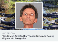 Florida Man, Florida, and Image: HUZLERS.COM  Florida Man Arrested For Tranquilizing And Raping  Alligators In Everglades <p>This image filled me with mortal fear.</p>