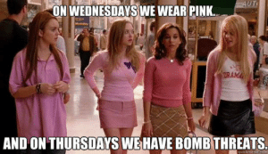 Image - 746542] | Mean Girls | Know Your Meme: -  HWEDNESDAYSWE WEAR PINK  AND ON THURSDAYS WEHAVE BOMB THREATS.  quickmeme.com Image - 746542] | Mean Girls | Know Your Meme