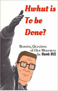 -oldmin: Hwhut is  To be  Done?  BURNING QUESTIONS  of OUR MoVEMENI  by Hank Hill -oldmin