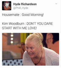 When the only thing you need to clean up, is your attitude!: Hyde Richardson  Housemate Good Morning!  Kim Woodburn DON'T YOU DARE  START WITH ME LOVE! When the only thing you need to clean up, is your attitude!