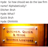 Bruh, Divorce, and Lawyers: Hyde: So how should we do the law firm  name? Alphabetically?  Ditcher: Bruh  Hyde: What?  Quick: Bruh  Hyde: Ohhhhhh  @attorneyproblems  DITCHER, QUICK  & HYDE  DIVORCE LAWYERS