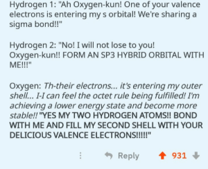 "Energy, Tumblr, and Blog: Hydrogen 1: ""Ah Oxygen-kun! One of your valence  electrons is entering my s orbital! We're sharing a  sigma bond!!""  Hydrogen 2: ""No! I will not lose to you!  Oxygen-kun!! FORM AN SP3 HYBRID ORBITAL WITH  Oxygen: Th-their electrons... it's entering my outer  shell.. I-I can feel the octet rule being fulfilled! I'nm  achieving a lower energy state and become more  stable!! ""YES MY TWO HYDROGEN ATOMS!! BOND  WITH ME AND FILL MY SECOND SHELL WITH YOUR  Reply 會931 terrible-lifeadvice:  SLPT: Struggling Grade 12 Chemistry? Well fear not! Imagine these atoms as people and make them mate to easily remember hybridized orbitals because we all know you remember orgasms more than you do with the octet rule.  Meirl"