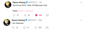 delfyi:  Effect came out as Bisexual! So proud of him for coming out! : Hyeon HwangOEFFECT 10h  Good bye 2018. Hello 2019[korean twit]  Read: tl.gd/n_1sqomu2  37 tl 36 638   Hyeon Hwang@EFFECT-30m  I am bisexual. delfyi:  Effect came out as Bisexual! So proud of him for coming out!