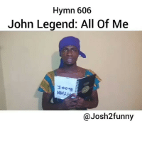 Hyme 606 @josh2funny why? 😭😭😭😭😭 via @josh2funny Bennie_luvv: Hymn 606  John Legend: All Of Me  Niru.  Josh 2funny Hyme 606 @josh2funny why? 😭😭😭😭😭 via @josh2funny Bennie_luvv