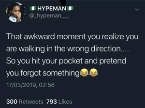 Awkward, That Awkward Moment, and MeIRL: HYPEMAN  @_hypeman_  That awkward moment you realize you  are walking in the wrong direction.  So you hit your pocket and pretend  you forgot something  17/03/2019, 02:56  300 Retweets 793 Likes meirl