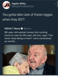 "<p>I&rsquo;m not sure how to feel about this (via /r/BlackPeopleTwitter)</p>: Hyphy Wifey  @DopeChubbyChick  You gotta take care of these niggas  when they 80?!  WSVN 7 News @wsvn  98-year-old woman moves into nursing  home to care for 80-year-old son, says ""You  never stop being a mom!"" wsvn.com/news/  us-world/... <p>I&rsquo;m not sure how to feel about this (via /r/BlackPeopleTwitter)</p>"
