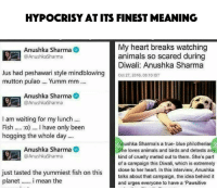 Anushka Sharma: HYPOCRISY AT ITS FINEST MEANING  My heart breaks watching  Anushka Sharma  animals so scared during  @Anushka Sharma  Diwali: Anushka Sharma  Jus had peshawari style mindblowing  Oct 27, 2016, 06:10 IST  mutton pulao.... Yumm mm  Anushka Sharma  O  @Anushka Sharma  I am waiting for my lunch  Fish  :o) l have only been  hogging the whole day....  Anushka Sharma's a true-blue philotheriari  Anushka Sharma  She loves animals and birds and detests any  @Anushka Sharma  kind of cruelty meted out to them. She's part  of a campaign this Diwali, which is extremely  just tasted the yummiest fish on this  close to her heart. In this interview, Anushka  talks about that campaign, the idea behind it  planet  i mean the  and urges everyone to have a Pawsitive