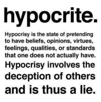 Hypocrite: hypocrite.  Hypocrisy is the state of pretending  to have beliefs, opinions, virtues,  feelings, qualities, or standards  that one does not actually have.  Hypocrisy involves the  deception of others  and is thus a lie.