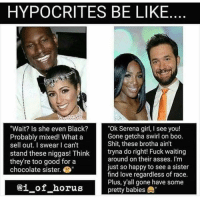 "Boo, Memes, and 🤖: HYPOCRITES BE LIKE  ""Wait? Is she even Black?  ""Ok Serena girl, I see you!  Gone getcha swirl on boo.  Probably mixed! What a  Shit, these brotha ain't  sell out. I swear I can't  stand these niggas! Think  tryna do right! Fuck waiting  around on their asses. I'm  they're too good for a  just so happy to see a sister  chocolate sister.  find love regardless of race.  Plus, y'all gone have some  ai of horus  pretty babies This is soooo true!"