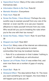 "Internet, Life, and Memes: Hypocritical Humor: Many of the rules contradict  themselves later  . Information Wants to Be Free: Rule 62  Memetic Mutation: Everywhere  Pedo Hunt: Rule 29  Screw the Rules, I Have Money!: Perhaps the only  surefire way to exempt yourself from any rule of the  internet-or even real life-is to use your massive  affluence to make yourself immune from any rules  Who would tell you you're breaking the rules when  vou're the one with their tax money?  Screw the Rules, I Make Them!: Rule 10 and Rule  38  . Shaped Like Itself: Rule 9001  . Shout-Out: Many rules of the internet are references,  e.g. Rule 42 or rules particular to certain  communities that may be localised memes  o Rule 42 is a subversion in that it states ""nothing is  sacred"". It's effectively an anti-shoutout  Sparse List of Rules: Rule 34 was written first, and  even now there are a number of gaps of varyingg  size  Snark Bait - Rule 14  Streisand Effect: The idea behind Rule 19. The more  you want something to not happen, the more likely it  will happen just to piss you off"