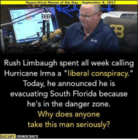 "Memes, Florida, and Good: Hypocritical Moron of the Day September 8, 2017  Rush Limbaugh spent all week calling  Hurricane Irma a ""liberal conspiracy.""  Today, he announced he is  evacuating South Florida because  he's in the danger zone  Why does anyone  take this man seriously?  OCCUPY DEMOCRATS Good question…"