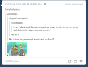 We can wait no longeromg-humor.tumblr.com: İ-will-have-many-cats skittles-an...  Source: yourytsejam  frothyfrothy-loins  zakdamien:  dragulationcomplete:  yourytsejam:  I cant believe justin bieber poisoned our water supply, burned our crops,  and delivered a plague unto our houses  He did?!  No, but are we gonna wait around until he does!?  128,778 notes We can wait no longeromg-humor.tumblr.com