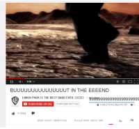 linkin park: I 0:30  00  BUUUUUUUUUUUUUUUT IN THE EEEEND  LINKIN PARK IS THE BEST BAND EVER :333333 1  9999999999999999999999  SUBSCRIBE OR DIE  EVERYONE BUT YOU  ll 7,245,213,412,452,575,187 1  1+ EDGE  MORE ABOUT LINKIN PARK  PLEASE DONT SHARE THIS