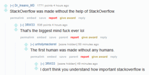 Theyre not wrong.: I-1 Dr_Insano_MD 1771 points 4 hours ago  Stackoverflow was made without the help of StackOverflow.  permalink embed save report give award reply  I-1 3RW33 538 points 4 hours ago  That's the biggest mind fuck ever lol  permalink embed save parent report give award reply  -1 unholymackerel [score hidden] 50 minutes ago  The first human was made without any humans  permalink embed save parent report give award reply  I-1 3RW33 [score hidden] 49 minutes ago  I don't think you understand how important stackoverflow is Theyre not wrong.