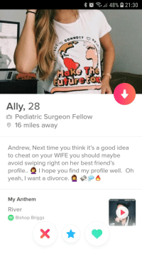 Church, Friends, and Yeah: i 11 48% 21:30  NNECT  Ally, 28  n Pediatric Surgeon Fellow  16 miles away  Andrew, Next time you think it's a good idea  to cheat on your WIFE you should maybe  avoid swiping right on her best friend's  rofile.. I hope you find my profile well. Oh  yeah, I want a divorce.  My Anthem  BISHOP BRIGGS  CHURCH OF SCARS  River  Bishop Briggs Found this gem while visiting my friends in NC