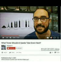 Vsauce : I 302 1006  What Tower Should Al Qaeda Take Down Next?  Vsauce  Subscribe  P11 092001  911,911,911,911 views  Add to A Share More  Published on Sep 11,2001  Where should we strike next? the infidels pay?