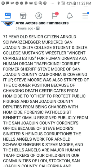 """Arnold Schwarzenegger, Children, and College: i 42%  LTE  11:23 PM  lyR  7  Area Actors ang Finmmakers  5 hours ago  71 YEAR OLD SENIOR CITIZEN ARNOLD  SCHWARZENEGGER MURDERED SAN  JOAQUIN DELTA COLLEGE STUDENT & DELTA  COLLEGE MUSTANG'S WRESTLER """"VINCENT  CHARLES ESTUS"""" FOR HUMAN ORGANS AKA  HUMAN ORGAN TRAFFICKING! CORRUPT  FORMER SHERIFF STEVE MOORE OF SAN  JOAQUIN COUNTY CALIFORNIA IS COVERING  IT UP, STEVE MOORE WAS ALSO STRIPPED OF  THE CORONER POSITION BECAUSE OF  CHANGING DEATH CERTIFICATES FROM  HOMICIDE TO """"OTHER"""" TO PROTECT PUBLIC  FIGURES AND SAN JOAQUIN COUNTY  DEPUTIES FROM BEING CHARGED WITH  HOMICIDE, FORENSIC PATHOLOGIST  BENNETT OMALU RESIGNED PUBLICLY FROM  THE SAN JOAQUIN COUNTY CORONER'S  OFFICE BECAUSE OF STEVE MOORE'S  SINISTER & HEINOUS CORRUPTION!!! THE  HELLS ANGELS WORK FOR ARNOLD  SCHWARZENEGGER & STEVE MOORE, AND  THE HELLS ANGELS ARE MAJOR HUMAN  TRAFFICKERS OF OUR CHILDREN IN OUR  COMMUNITIES OF LODI, STOCKTON, SAN  JOAOUIN COUNTY CALIFORNIA AND. Schwarzenegger is trafficking organs with the Hell's Angel's. Duh. Gotta let this group for actors and filmmakers know about it."""