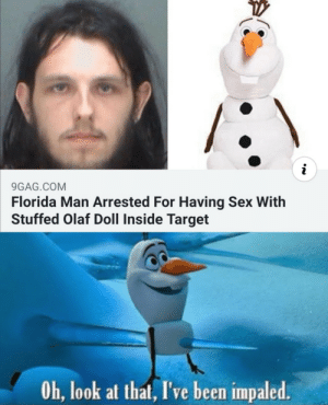 Florida man strikes again via /r/memes https://ift.tt/2BGd5YI: i  9GAG.COM  Florida Man Arrested For Having Sex With  Stuffed Olaf Doll Inside Target  Oh, look at that, I've been impaled. Florida man strikes again via /r/memes https://ift.tt/2BGd5YI