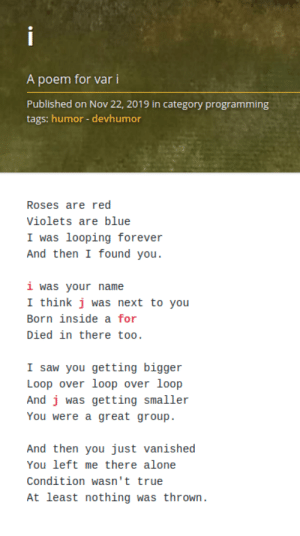 var i: i  A poem for var i  Published on Nov 22, 2019 in category programming  tags: humor - devhumor  Roses are red  Violets are blue  I was looping forever  And then I found you.  i was your name  I think j was next to you  Born inside a for  Died in there too.  I saw you getting bigger  Loop over loop over loop  And j was getting smaller  You were a great group.  And then you just vanished  You left me there alone  Condition wasn't true  At least nothing was thrown. var i