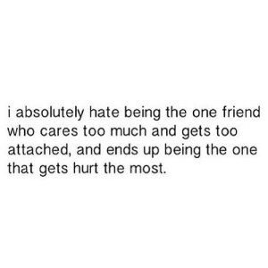 Too Much, Http, and Net: i absolutely hate being the one friend  who cares too much and gets too  attached, and ends up being the one  that gets hurt the most. http://iglovequotes.net/