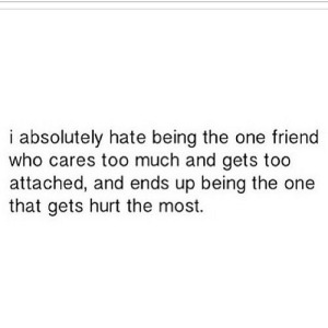 https://iglovequotes.net/: i absolutely hate being the one friend  who cares too much and gets too  attached, and ends up being the one  that gets hurt the most. https://iglovequotes.net/
