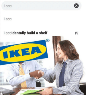 IKEA MEMES: i acc  i acc  i accidentally build a shelf  ΙΚΕΑ  me  dreame  drean IKEA MEMES