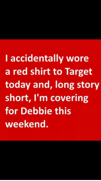 Target: I accidentally wore  a red shirt to Target  today and, long story  short, I'm covering  for Debbie this  weekend.