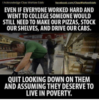College, Facebook, and Memes: I Acknowledge Class Warfare Exists  facebook.com/ClassWarfareExists  EVEN IF EVERYONE WORKED HARD AND  WENT TO COLLEGE SOMEONE WOULD  STILL NEED TO MAKE OUR PIZZAS, STOCK  OUR SHELVES, AND DRIVE OUR CABS.  DELI  QUIT LOOKING DOWN ON THEM  AND ASSUMING THEY DESERVE TO  LIVE IN POVERTY. Yes, indeed.