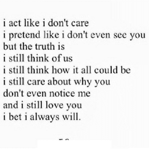 I Bet, Love, and Truth: i act like i don't care  i pretend like i don't even see you  but the truth is  i still think of us  i still think how it all could be  i still care about why you  don't even notice me  and i still love you  i bet i always will https://iglovequotes.net/