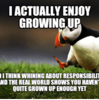 Cat Whining: I ACTUALLY ENJOY  GROWING UP  ITHINK WHINING ABOUT RESPONSIBILIT  ND THE REAL WORLD SHOWS YOU HAVENT  QUITE GROWN UP ENOUGH YET