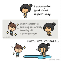 I don't talk about this a lot with you all (embarrassment? not wanting to bother you all?), but... I've been struggling a lot with my posts and Chibird. I've been comparing myself to other webcomic artists and feeling terrible because I'm not as funny, not as successful, not as loved. That's a totally unhealthy way to think though. Even though it's easier said than done, I have to do my very best to stop comparing myself to others and to focus on my self. I'm going to try and improve my comics for all of you and find success at my own pace. If you've read this far, thank you! Some sneak peeks... I'm working on a game! It'll take a while since I'm doing all the code and art, but stay tuned! I'm also thinking of making a Patreon if anyone would support me there!: I actually feel  d about  myself today!  super successful  amazing personality  loved by al  a year younger  CHIBIRD  MUST... NOT... COMPARE.  (l  chibird.com I don't talk about this a lot with you all (embarrassment? not wanting to bother you all?), but... I've been struggling a lot with my posts and Chibird. I've been comparing myself to other webcomic artists and feeling terrible because I'm not as funny, not as successful, not as loved. That's a totally unhealthy way to think though. Even though it's easier said than done, I have to do my very best to stop comparing myself to others and to focus on my self. I'm going to try and improve my comics for all of you and find success at my own pace. If you've read this far, thank you! Some sneak peeks... I'm working on a game! It'll take a while since I'm doing all the code and art, but stay tuned! I'm also thinking of making a Patreon if anyone would support me there!