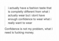 i high key feel this https://t.co/neeF8tuiIZ: i actually have a fashion taste that  is completly different from what i  actually wear but i dont have  enough confidence to wear what i  really want to wear  Confidence is not my problem, what I  need is fucking money. i high key feel this https://t.co/neeF8tuiIZ