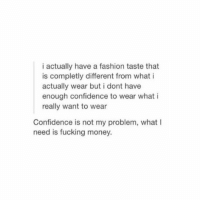 Confidence, Fashion, and Fucking: i actually have a fashion taste that  is completly different from what i  actually wear but i dont have  enough confidence to wear what i  really want to wear  Confidence is not my problem, what I  need is fucking money. i don't even have enough money to go thrift shopping https://t.co/z4x2iBObtK