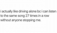Being Alone, Dank, and Driving: i actually like driving alone bc i can listen  to the same song 27 times in a row  without anyone stopping me. Right on.