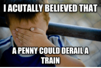 pennis: I ACUTALLY BELIEVED THAT  A PENNY COULDDERAILA  TRAIN